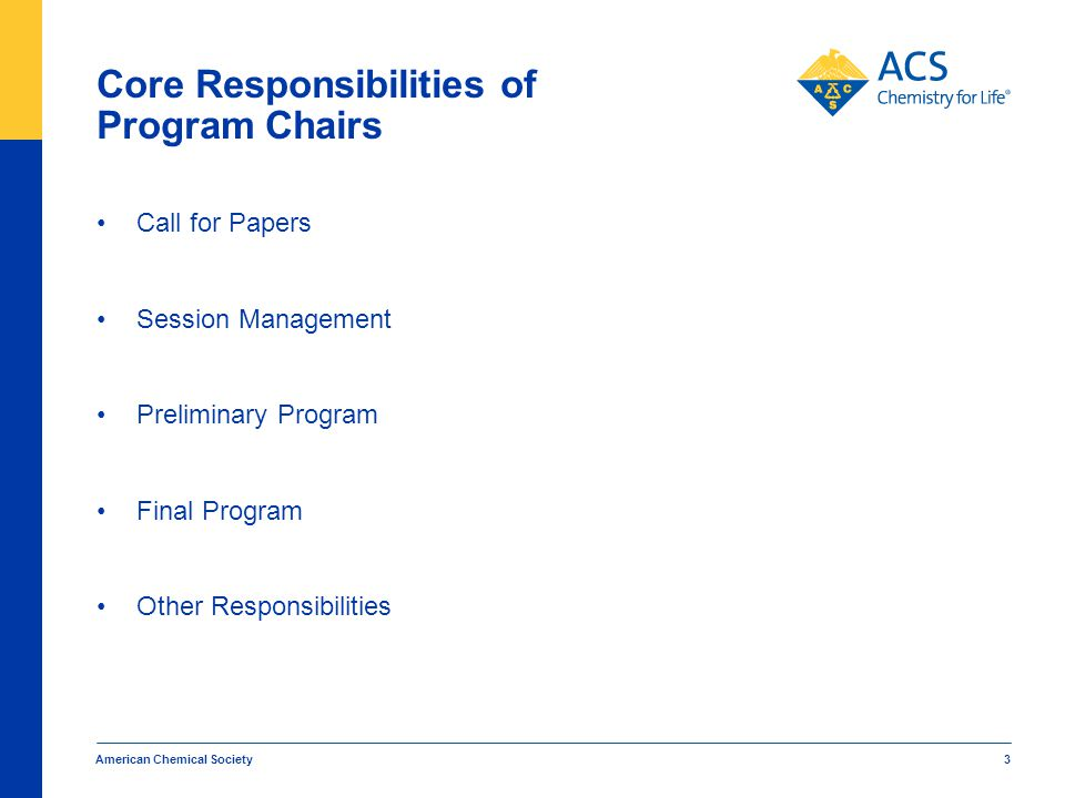 Core Responsibilities of Program Chairs Call for Papers Session Management Preliminary Program Final Program Other Responsibilities American Chemical