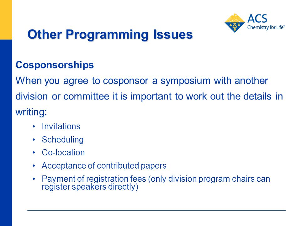 Other Programming Issues Cosponsorships When you agree to cosponsor a symposium with another division or committee it is important to work out the details in writing: Invitations Scheduling Co-location Acceptance of contributed papers Payment of registration fees (only division program chairs can register speakers directly)