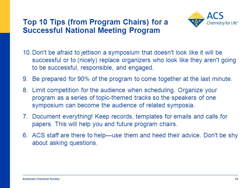 American Chemical Society 44 Top 10 Tips (from Program Chairs) for a Successful National Meeting Program 10.Don t be afraid to jettison a symposium that doesn t look like it will be successful or to (nicely) replace organizers who look like they aren t going to be successful, responsible, and engaged.