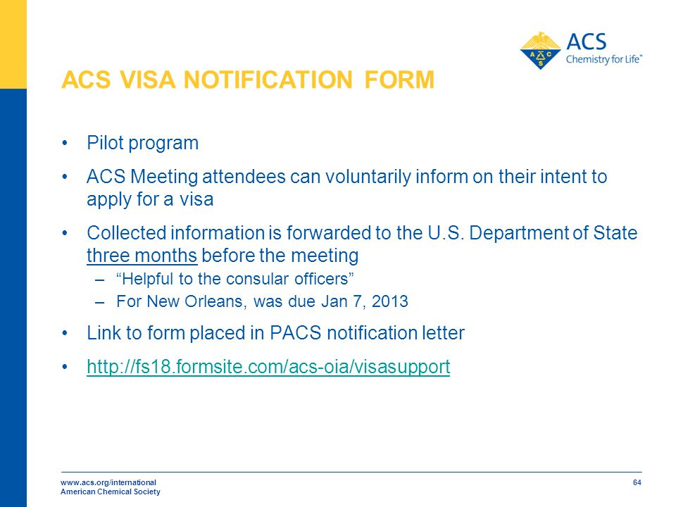 www.acs.org/international American Chemical Society 64 ACS VISA NOTIFICATION FORM Pilot program ACS Meeting attendees can voluntarily inform on their intent to apply for a visa Collected information is forwarded to the U.S.