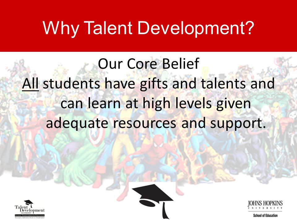Why Talent Development? Our Core Belief All students have gifts and talents and can learn at high levels given adequate resources and support.