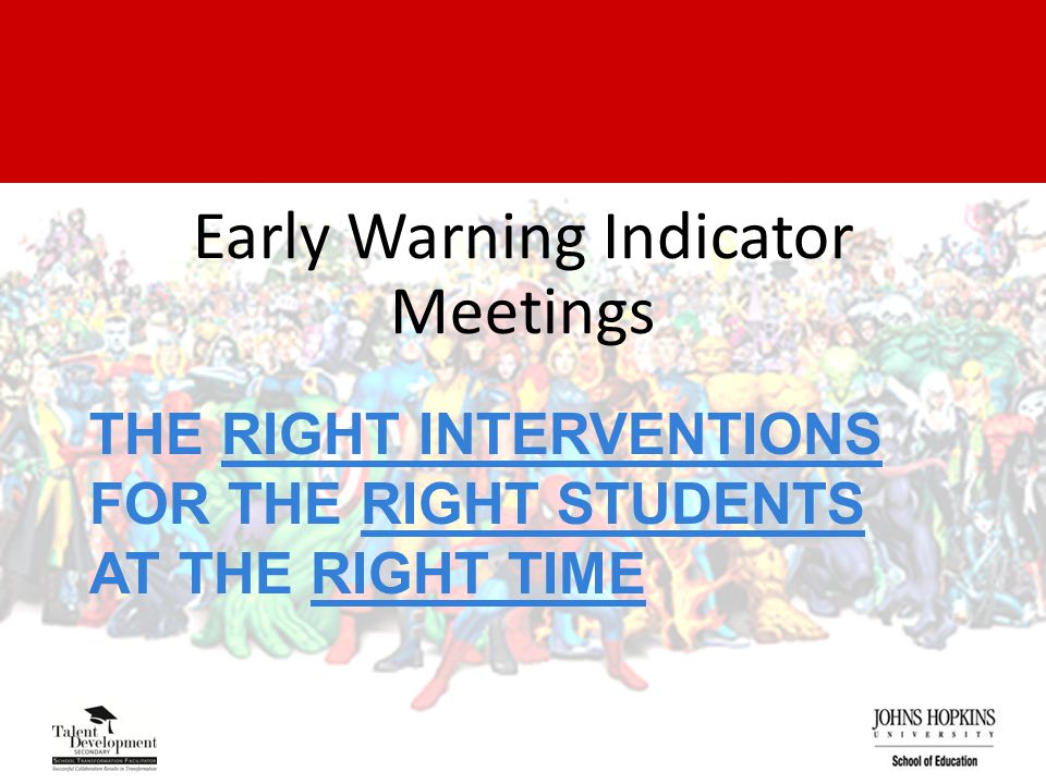 THE RIGHT INTERVENTIONS FOR THE RIGHT STUDENTS AT THE RIGHT TIME Early Warning Indicator Meetings