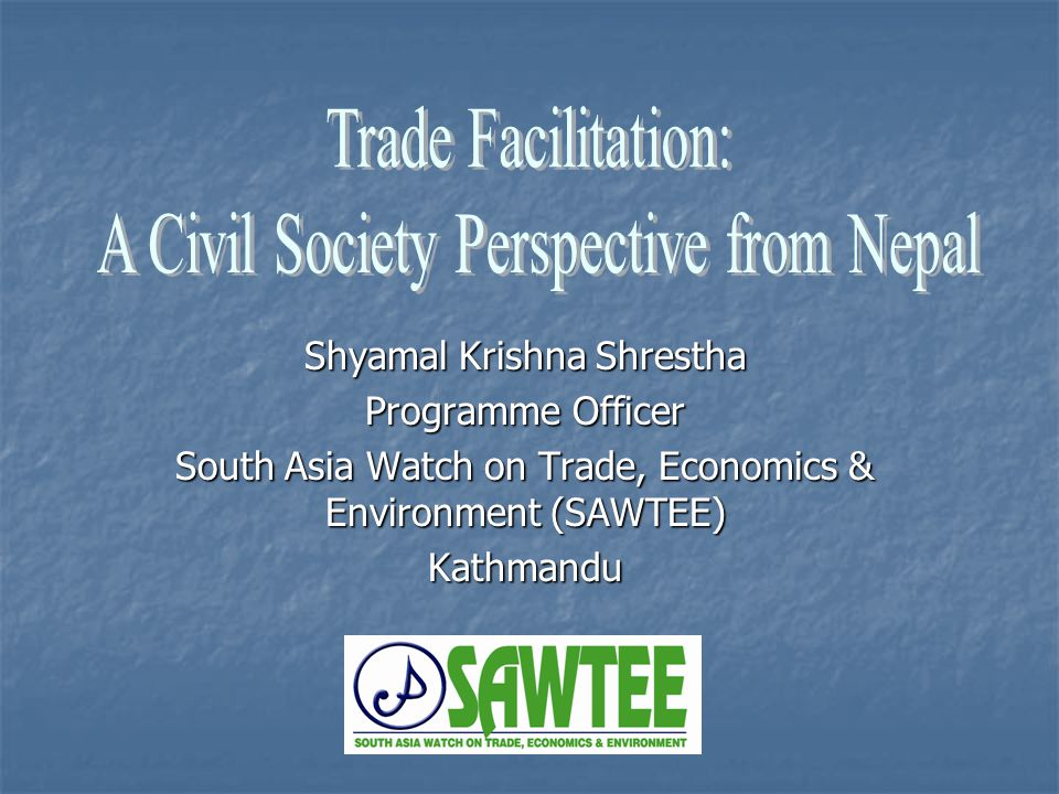 Shyamal Krishna Shrestha Programme Officer South Asia Watch on Trade, Economics & Environment (SAWTEE) Kathmandu