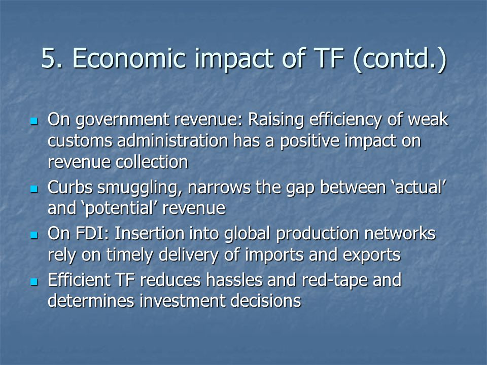 5. Economic impact of TF (contd.) On government revenue: Raising efficiency of weak customs administration has a positive impact on revenue collection