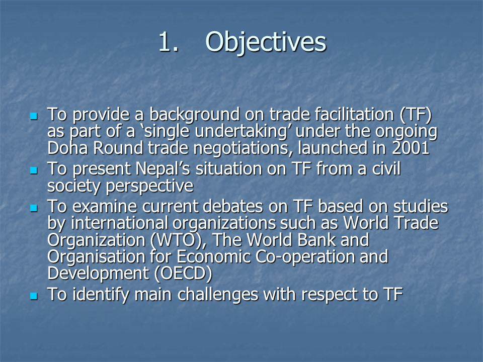 1.Objectives To provide a background on trade facilitation (TF) as part of a 'single undertaking' under the ongoing Doha Round trade negotiations, launched in 2001 To provide a background on trade facilitation (TF) as part of a 'single undertaking' under the ongoing Doha Round trade negotiations, launched in 2001 To present Nepal's situation on TF from a civil society perspective To present Nepal's situation on TF from a civil society perspective To examine current debates on TF based on studies by international organizations such as World Trade Organization (WTO), The World Bank and Organisation for Economic Co-operation and Development (OECD) To examine current debates on TF based on studies by international organizations such as World Trade Organization (WTO), The World Bank and Organisation for Economic Co-operation and Development (OECD) To identify main challenges with respect to TF To identify main challenges with respect to TF