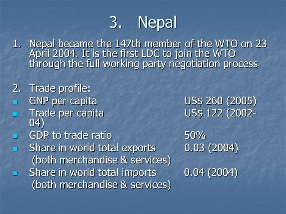 3.Nepal 1.Nepal became the 147th member of the WTO on 23 April 2004. It is the first LDC to join the WTO through the full working party negotiation pr