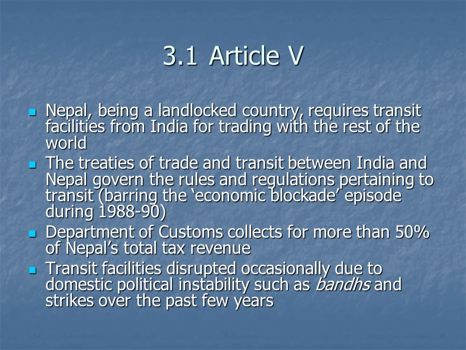 3.1Article V Nepal, being a landlocked country, requires transit facilities from India for trading with the rest of the world Nepal, being a landlocked country, requires transit facilities from India for trading with the rest of the world The treaties of trade and transit between India and Nepal govern the rules and regulations pertaining to transit (barring the 'economic blockade' episode during 1988-90) The treaties of trade and transit between India and Nepal govern the rules and regulations pertaining to transit (barring the 'economic blockade' episode during 1988-90) Department of Customs collects for more than 50% of Nepal's total tax revenue Department of Customs collects for more than 50% of Nepal's total tax revenue Transit facilities disrupted occasionally due to domestic political instability such as bandhs and strikes over the past few years Transit facilities disrupted occasionally due to domestic political instability such as bandhs and strikes over the past few years