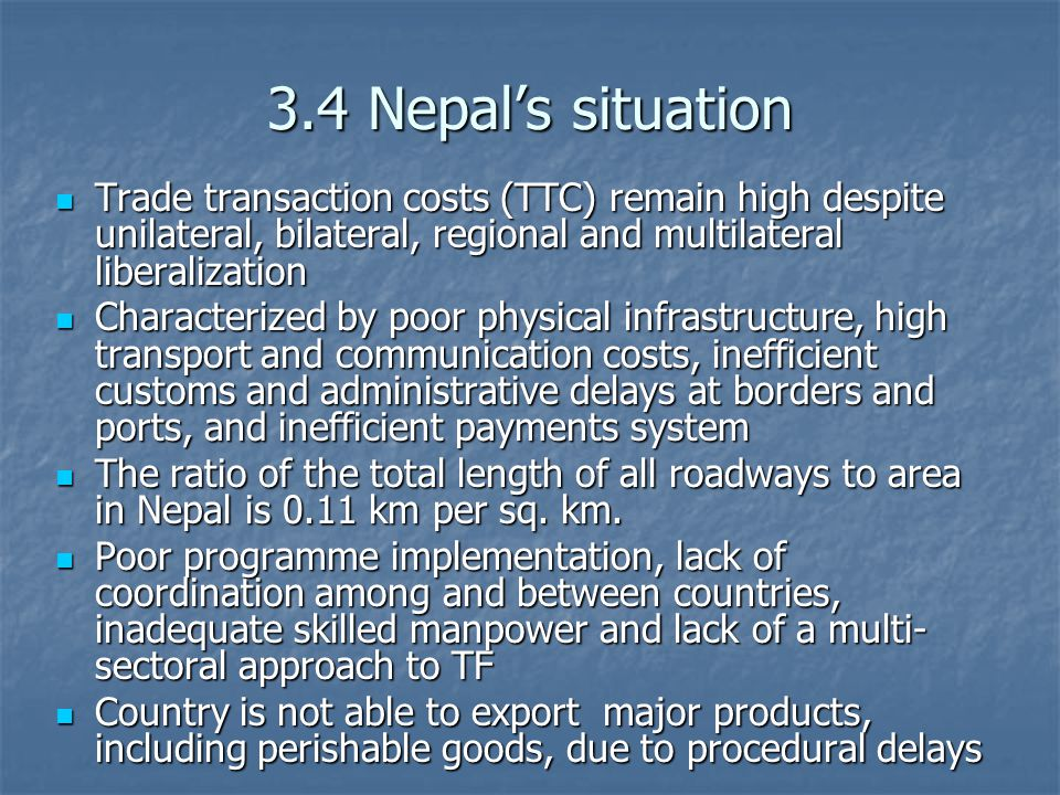 3.4 Nepal's situation Trade transaction costs (TTC) remain high despite unilateral, bilateral, regional and multilateral liberalization Trade transaction costs (TTC) remain high despite unilateral, bilateral, regional and multilateral liberalization Characterized by poor physical infrastructure, high transport and communication costs, inefficient customs and administrative delays at borders and ports, and inefficient payments system Characterized by poor physical infrastructure, high transport and communication costs, inefficient customs and administrative delays at borders and ports, and inefficient payments system The ratio of the total length of all roadways to area in Nepal is 0.11 km per sq.