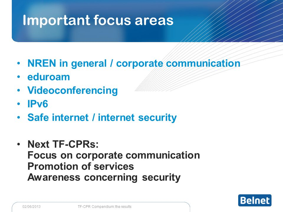 TF-CPR Compendium: the results02/06/2013 NREN in general / corporate communication eduroam Videoconferencing IPv6 Safe internet / internet security Next TF-CPRs: Focus on corporate communication Promotion of services Awareness concerning security Important focus areas