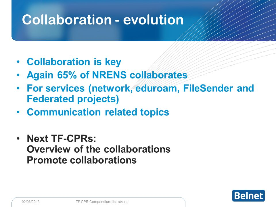 TF-CPR Compendium: the results02/06/2013 Collaboration is key Again 65% of NRENS collaborates For services (network, eduroam, FileSender and Federated projects) Communication related topics Next TF-CPRs: Overview of the collaborations Promote collaborations Collaboration - evolution