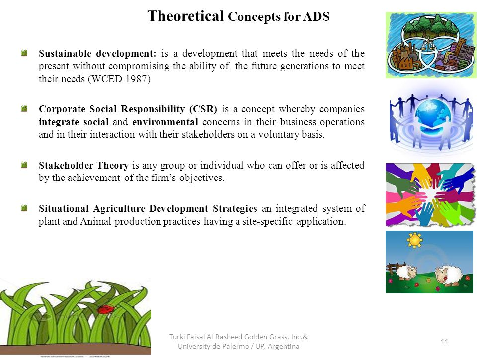 Theoretical Concepts for ADS Sustainable development: is a development that meets the needs of the present without compromising the ability of the future generations to meet their needs (WCED 1987) Corporate Social Responsibility (CSR) is a concept whereby companies integrate social and environmental concerns in their business operations and in their interaction with their stakeholders on a voluntary basis.