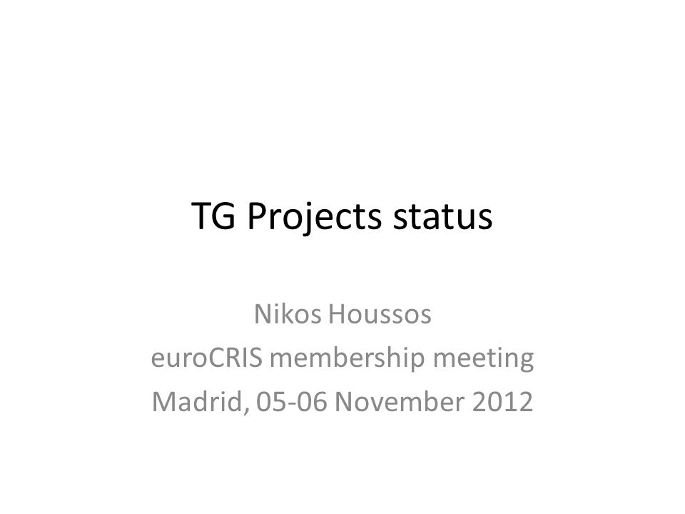 TG Projects status Nikos Houssos euroCRIS membership meeting Madrid, 05-06 November 2012