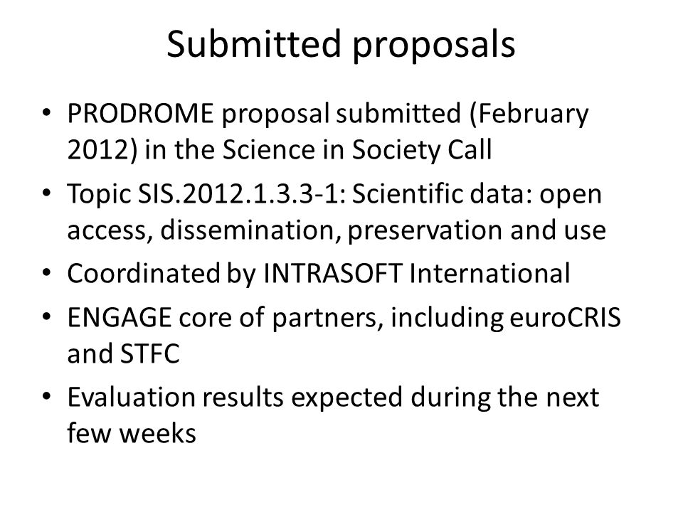 Submitted proposals PRODROME proposal submitted (February 2012) in the Science in Society Call Topic SIS.2012.1.3.3-1: Scientific data: open access, dissemination, preservation and use Coordinated by INTRASOFT International ENGAGE core of partners, including euroCRIS and STFC Evaluation results expected during the next few weeks