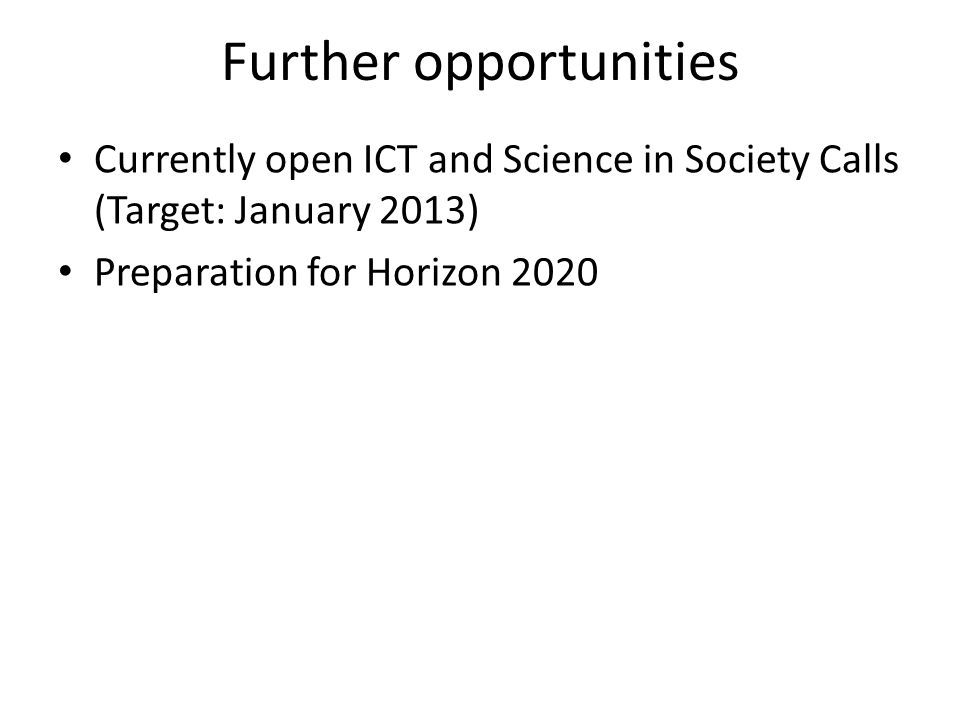 Further opportunities Currently open ICT and Science in Society Calls (Target: January 2013) Preparation for Horizon 2020