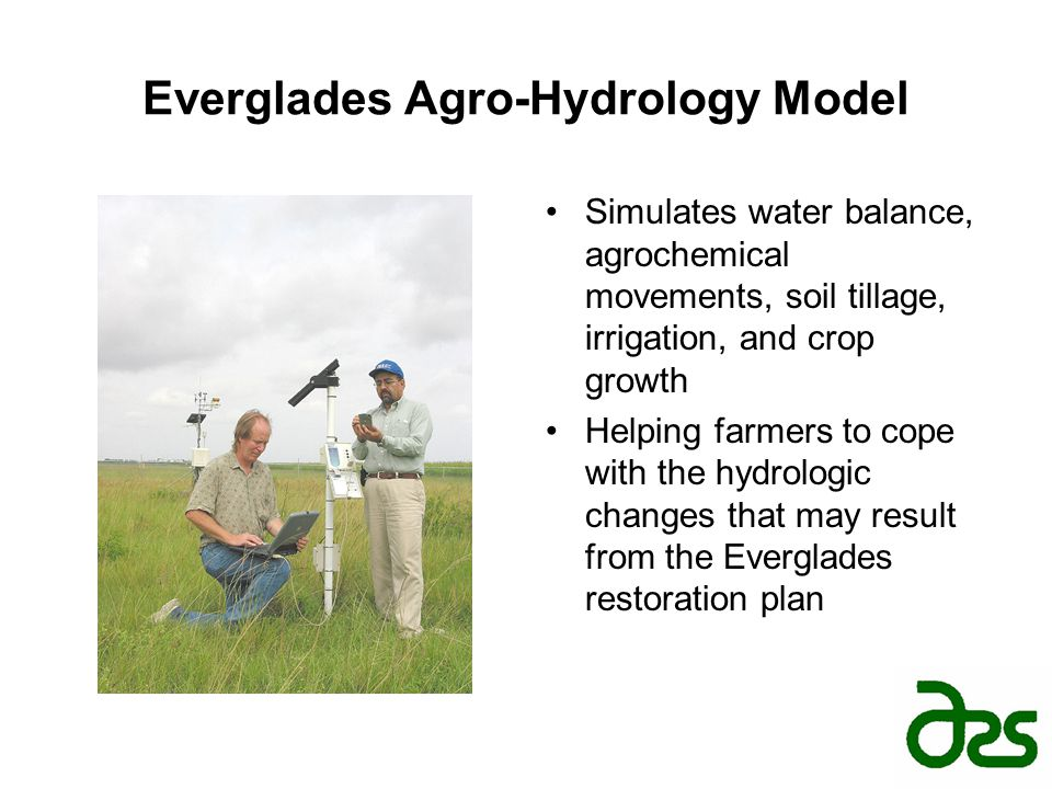 Everglades Agro-Hydrology Model Simulates water balance, agrochemical movements, soil tillage, irrigation, and crop growth Helping farmers to cope wit