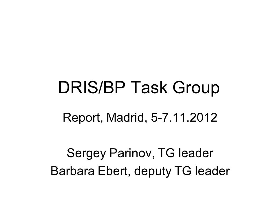DRIS/BP Task Group Report, Madrid, 5-7.11.2012 Sergey Parinov, TG leader Barbara Ebert, deputy TG leader
