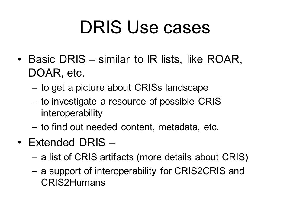 DRIS Use cases Basic DRIS – similar to IR lists, like ROAR, DOAR, etc.