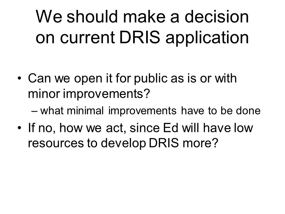 We should make a decision on current DRIS application Can we open it for public as is or with minor improvements.