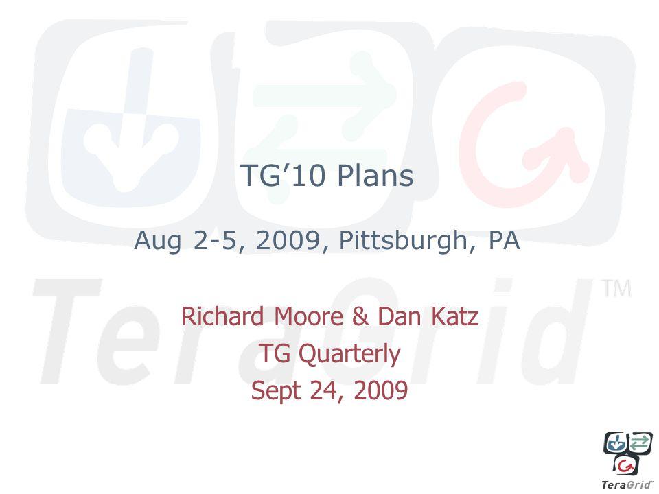 TG'10 Plans Aug 2-5, 2009, Pittsburgh, PA Richard Moore & Dan Katz TG Quarterly Sept 24, 2009