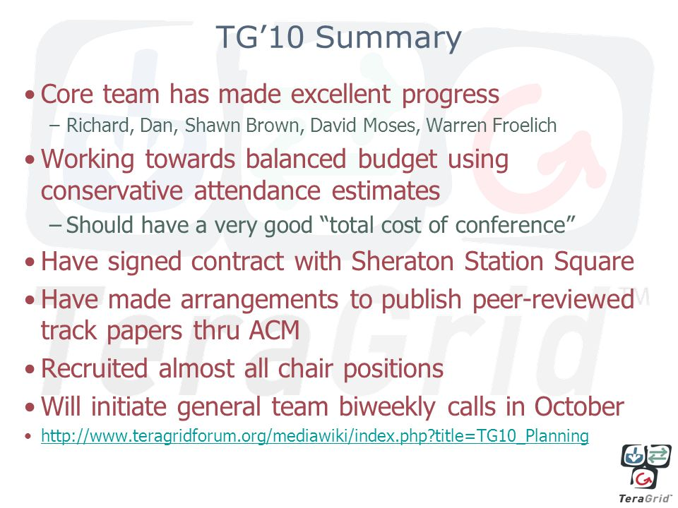 TG'10 Summary Core team has made excellent progress –Richard, Dan, Shawn Brown, David Moses, Warren Froelich Working towards balanced budget using conservative attendance estimates –Should have a very good total cost of conference Have signed contract with Sheraton Station Square Have made arrangements to publish peer-reviewed track papers thru ACM Recruited almost all chair positions Will initiate general team biweekly calls in October http://www.teragridforum.org/mediawiki/index.php title=TG10_Planning