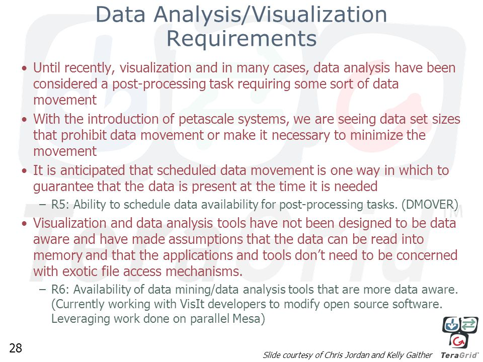 28 Data Analysis/Visualization Requirements Until recently, visualization and in many cases, data analysis have been considered a post-processing task requiring some sort of data movement With the introduction of petascale systems, we are seeing data set sizes that prohibit data movement or make it necessary to minimize the movement It is anticipated that scheduled data movement is one way in which to guarantee that the data is present at the time it is needed –R5: Ability to schedule data availability for post-processing tasks.