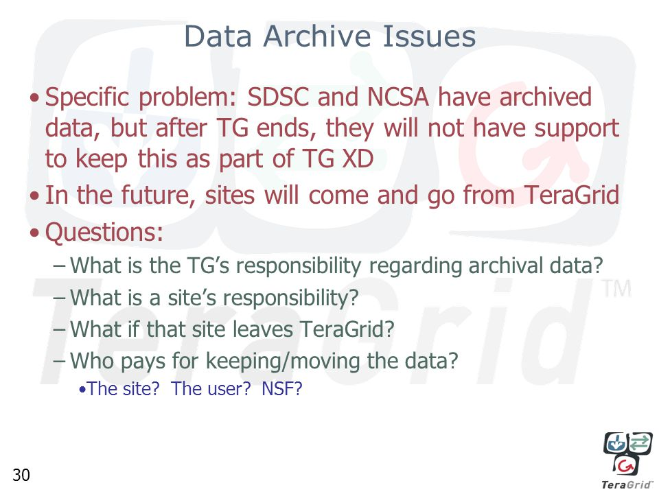 30 Data Archive Issues Specific problem: SDSC and NCSA have archived data, but after TG ends, they will not have support to keep this as part of TG XD In the future, sites will come and go from TeraGrid Questions: –What is the TG's responsibility regarding archival data.