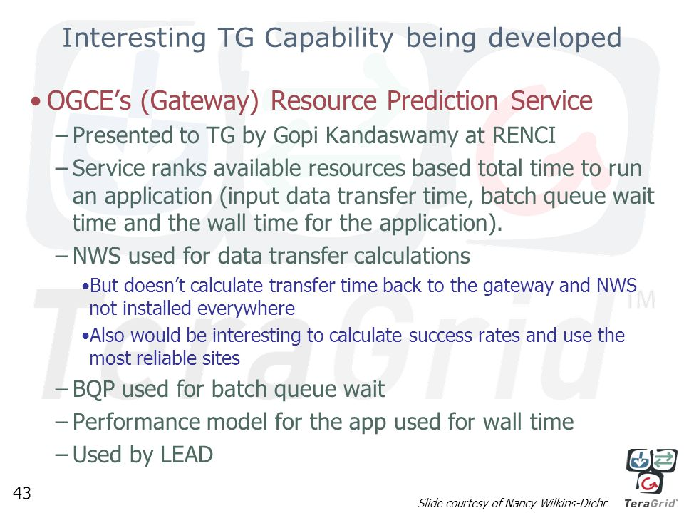 43 Interesting TG Capability being developed OGCE's (Gateway) Resource Prediction Service –Presented to TG by Gopi Kandaswamy at RENCI –Service ranks available resources based total time to run an application (input data transfer time, batch queue wait time and the wall time for the application).