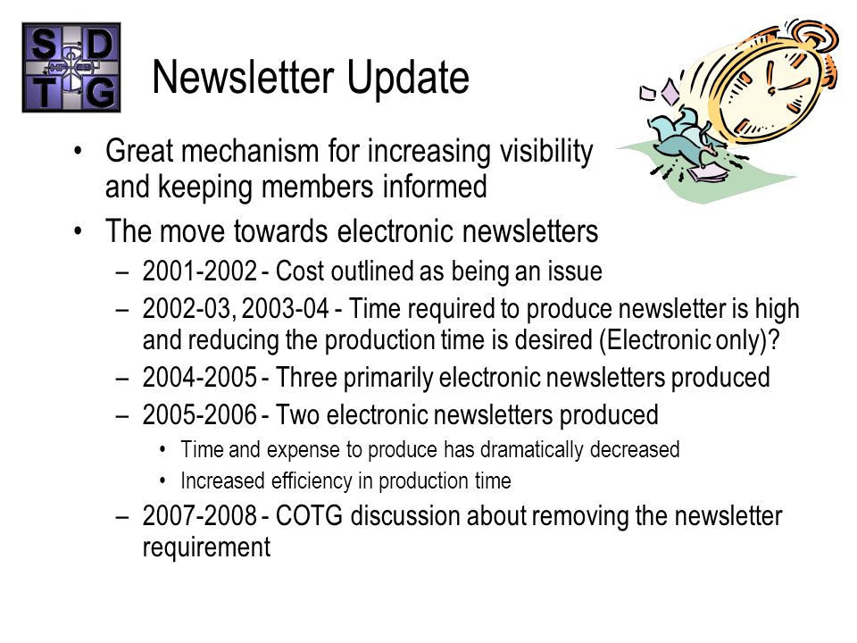 Newsletter Update Great mechanism for increasing visibility and keeping members informed The move towards electronic newsletters –2001-2002 - Cost outlined as being an issue –2002-03, 2003-04 - Time required to produce newsletter is high and reducing the production time is desired (Electronic only).