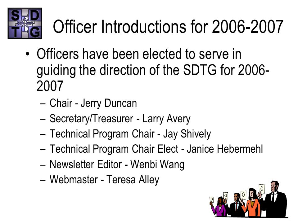 Officer Introductions for 2006-2007 Officers have been elected to serve in guiding the direction of the SDTG for 2006- 2007 –Chair - Jerry Duncan –Secretary/Treasurer - Larry Avery –Technical Program Chair - Jay Shively –Technical Program Chair Elect - Janice Hebermehl –Newsletter Editor - Wenbi Wang –Webmaster - Teresa Alley