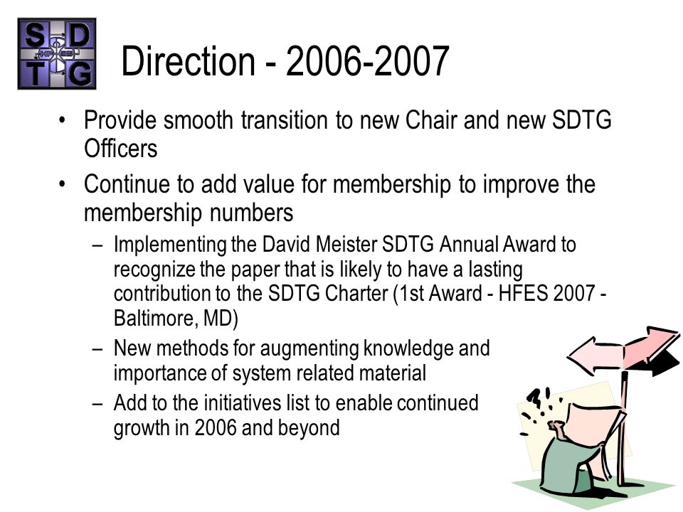 Direction - 2006-2007 Provide smooth transition to new Chair and new SDTG Officers Continue to add value for membership to improve the membership numbers –Implementing the David Meister SDTG Annual Award to recognize the paper that is likely to have a lasting contribution to the SDTG Charter (1st Award - HFES 2007 - Baltimore, MD) –New methods for augmenting knowledge and importance of system related material –Add to the initiatives list to enable continued growth in 2006 and beyond
