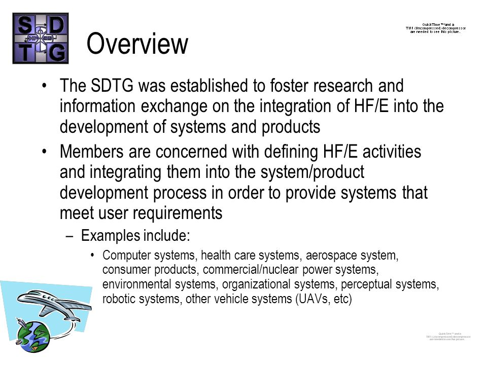 Overview The SDTG was established to foster research and information exchange on the integration of HF/E into the development of systems and products Members are concerned with defining HF/E activities and integrating them into the system/product development process in order to provide systems that meet user requirements –Examples include: Computer systems, health care systems, aerospace system, consumer products, commercial/nuclear power systems, environmental systems, organizational systems, perceptual systems, robotic systems, other vehicle systems (UAVs, etc)