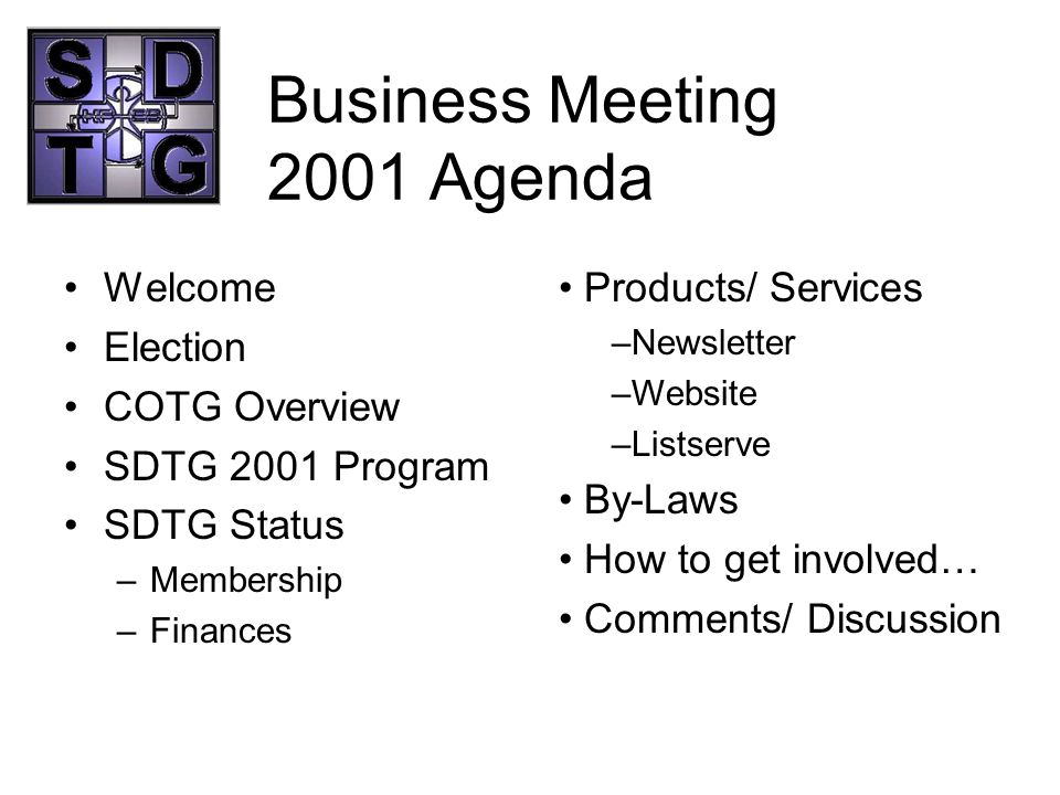 Business Meeting 2001 Agenda Welcome Election COTG Overview SDTG 2001 Program SDTG Status –Membership –Finances Products/ Services –Newsletter –Websit