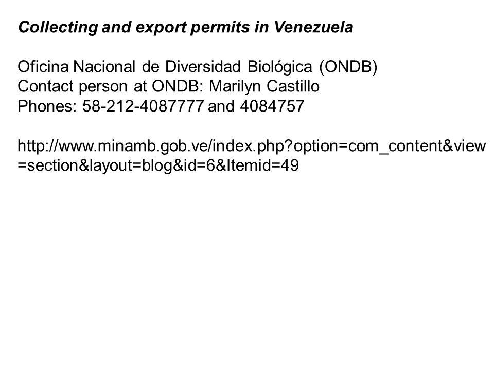 Collecting and export permits in Venezuela Oficina Nacional de Diversidad Biológica (ONDB) Contact person at ONDB: Marilyn Castillo Phones: 58-212-4087777 and 4084757 http://www.minamb.gob.ve/index.php option=com_content&view =section&layout=blog&id=6&Itemid=49
