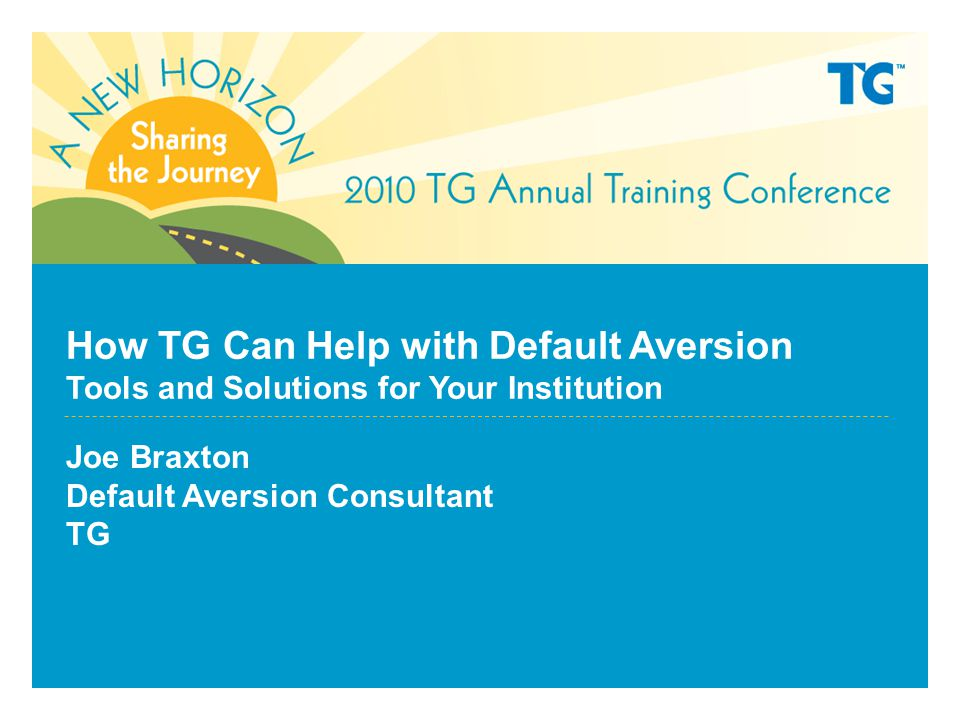 How TG Can Help with Default Aversion Tools and Solutions for Your Institution Joe Braxton Default Aversion Consultant TG