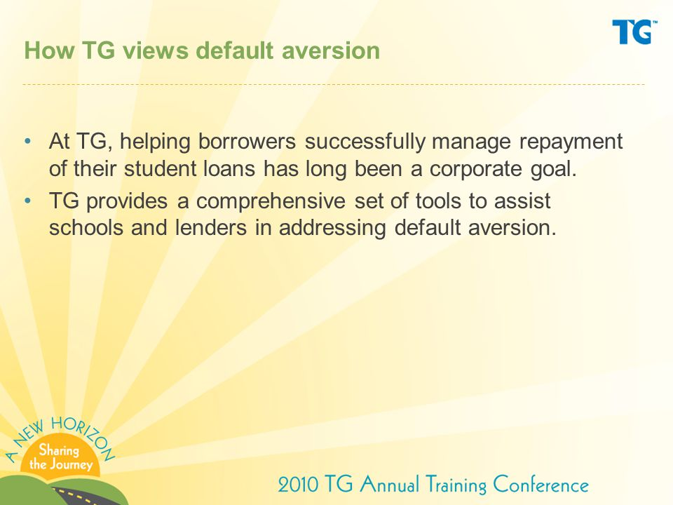How TG views default aversion At TG, helping borrowers successfully manage repayment of their student loans has long been a corporate goal.