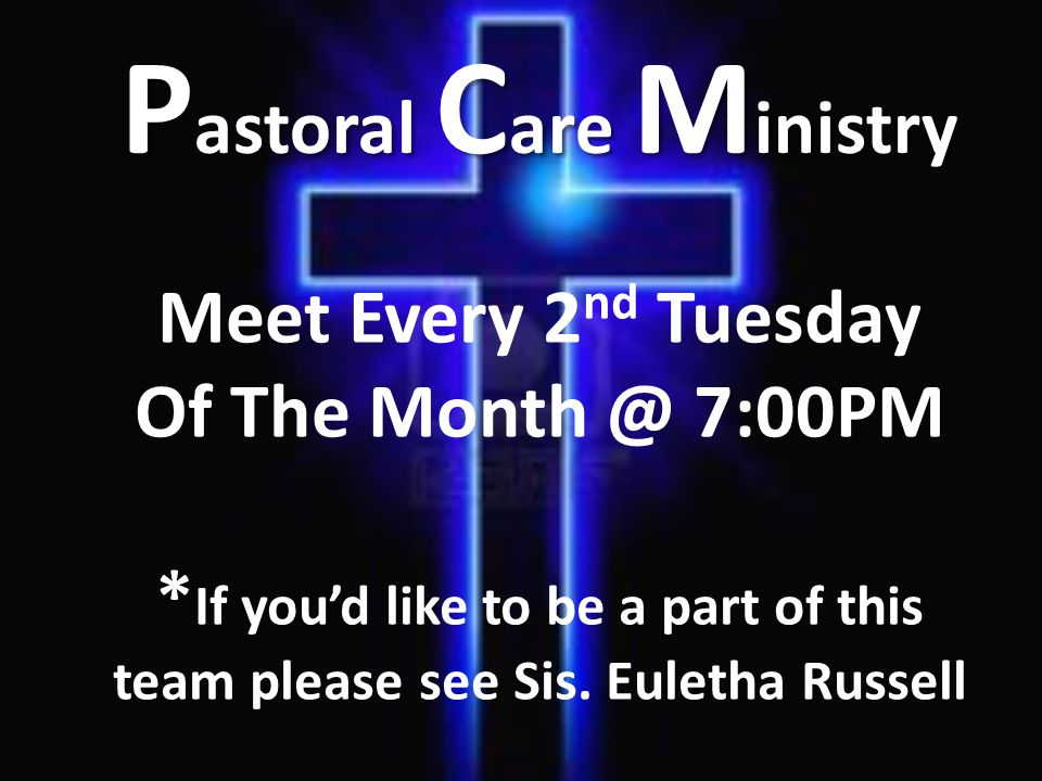 Meet Every 2 nd Tuesday Of The Month @ 7:00PM * If you'd like to be a part of this team please see Sis. Euletha Russell P astoral C are M inistry