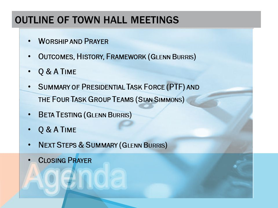 OUTLINE OF TOWN HALL MEETINGS W ORSHIP AND P RAYER O UTCOMES, H ISTORY, F RAMEWORK ( G LENN B URRIS ) Q & A T IME S UMMARY OF P RESIDENTIAL T ASK F ORCE (PTF) AND THE F OUR T ASK G ROUP T EAMS ( S TAN S IMMONS ) B ETA T ESTING ( G LENN B URRIS ) Q & A T IME N EXT S TEPS & S UMMARY ( G LENN B URRIS ) C LOSING P RAYER