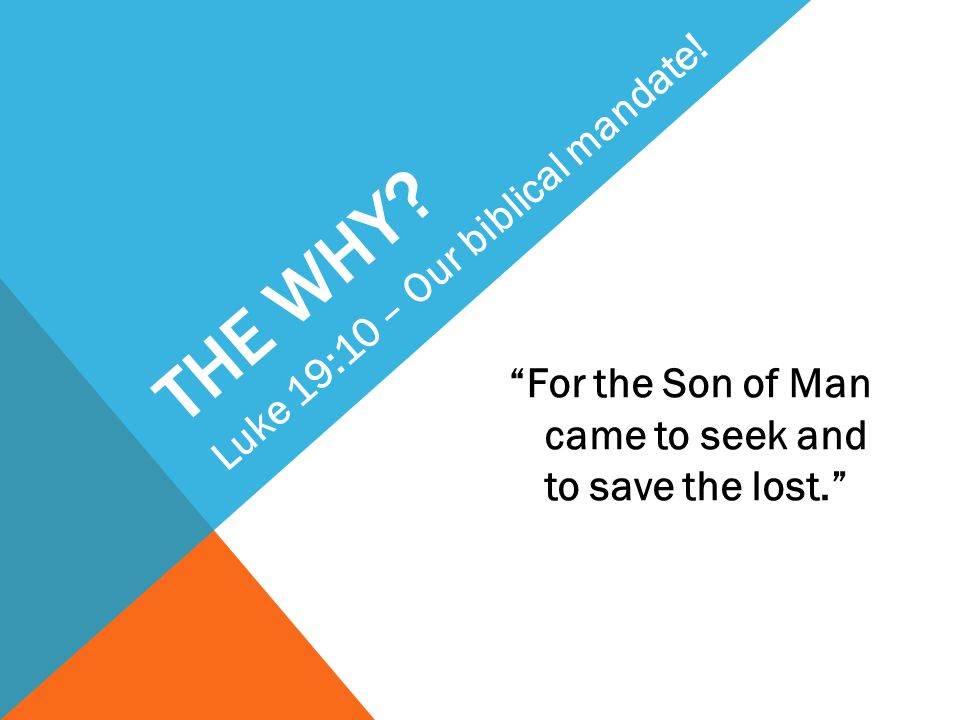 THE WHY? For the Son of Man came to seek and to save the lost. Luke 19:10 – Our biblical mandate!