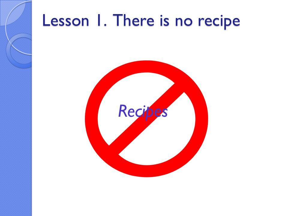 Lesson 1. There is no recipe Lesson 1. There is no recipe Recipes