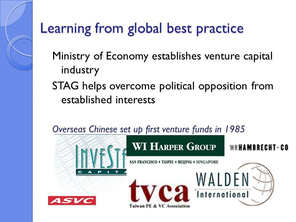 Learning from global best practice Ministry of Economy establishes venture capital industry STAG helps overcome political opposition from established interests Overseas Chinese set up first venture funds in 1985