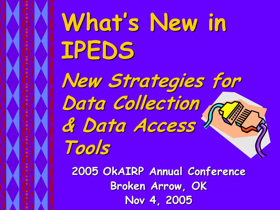 What's New in IPEDS 2005 OkAIRP Annual Conference Broken Arrow, OK Nov 4, 2005 New Strategies for Data Collection & Data Access Tools