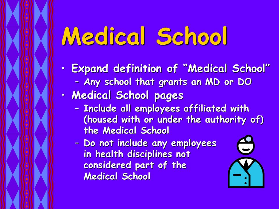 Medical School Expand definition of Medical School Expand definition of Medical School –Any school that grants an MD or DO Medical School pagesMedical School pages –Include all employees affiliated with (housed with or under the authority of) the Medical School –Do not include any employees in health disciplines not considered part of the Medical School