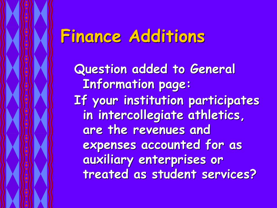 Finance Additions Question added to General Information page: If your institution participates in intercollegiate athletics, are the revenues and expenses accounted for as auxiliary enterprises or treated as student services