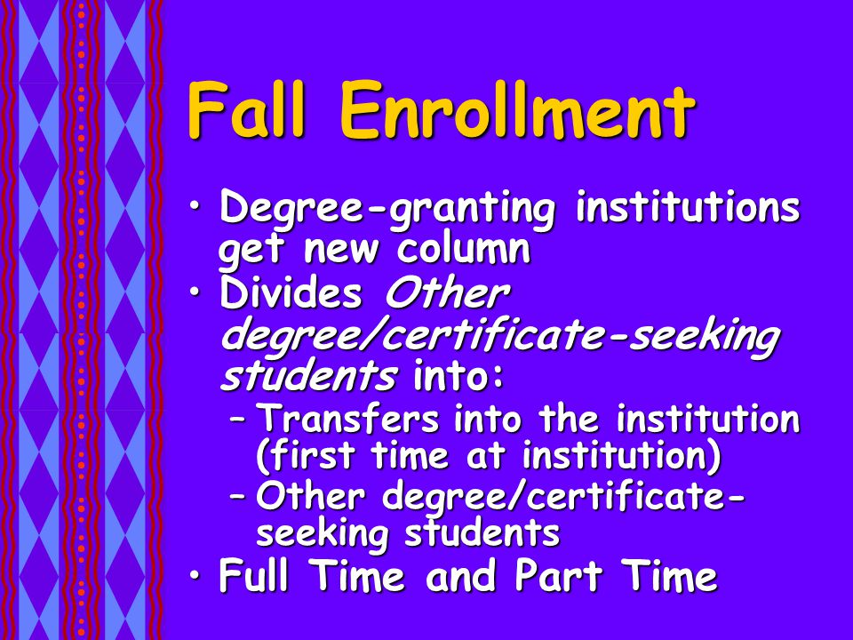 Fall Enrollment Degree-granting institutions get new columnDegree-granting institutions get new column Divides Other degree/certificate-seeking students into:Divides Other degree/certificate-seeking students into: –Transfers into the institution (first time at institution) –Other degree/certificate- seeking students Full Time and Part TimeFull Time and Part Time