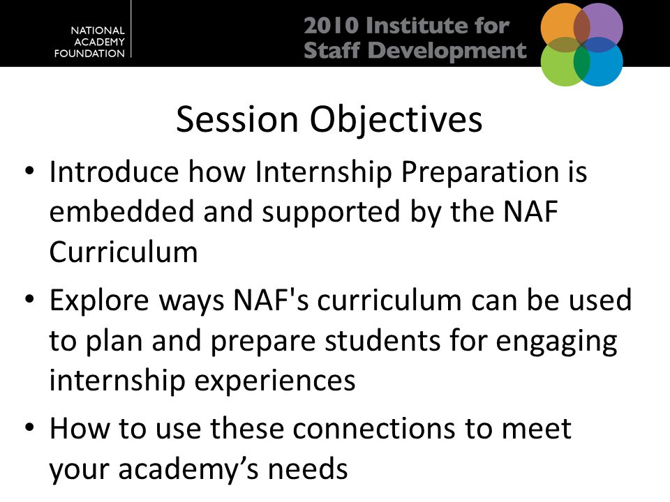 Session Objectives Introduce how Internship Preparation is embedded and supported by the NAF Curriculum Explore ways NAF s curriculum can be used to plan and prepare students for engaging internship experiences How to use these connections to meet your academy's needs