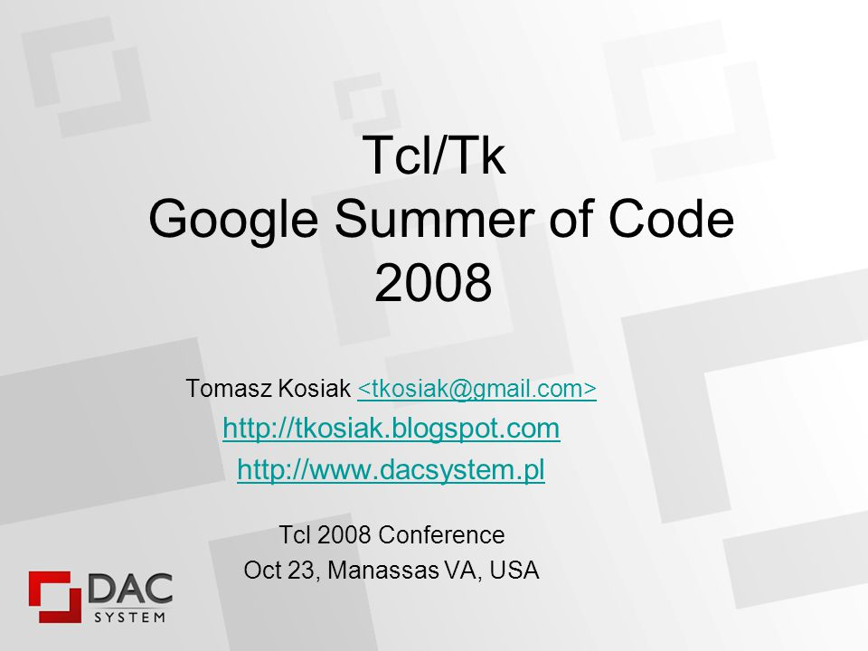 Tcl/Tk Google Summer of Code 2008 Tomasz Kosiak     Tcl 2008 Conference Oct 23, Manassas VA, USA