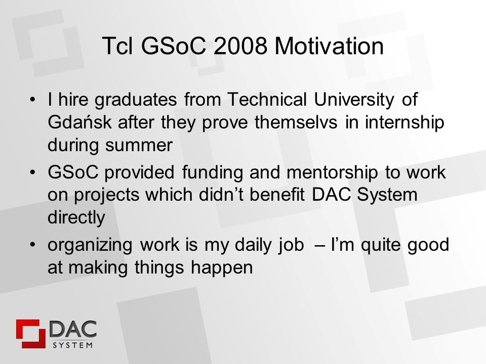 Tcl GSoC 2008 Motivation I hire graduates from Technical University of Gdańsk after they prove themselvs in internship during summer GSoC provided funding and mentorship to work on projects which didn't benefit DAC System directly organizing work is my daily job – I'm quite good at making things happen