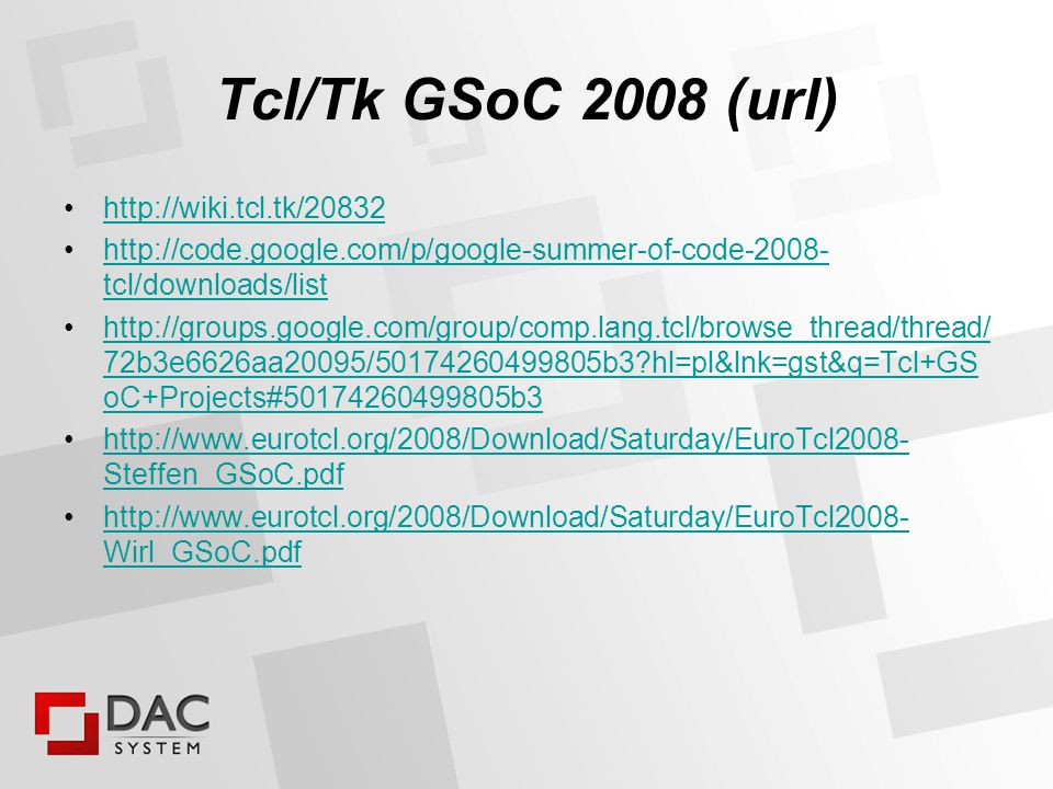 Tcl/Tk GSoC 2008 (tkosiak) Tcl originally had 4 slots, finally 9 slots after we advertised as umbrella organization for Tcl, Tk, AOLserver, OpenACS/.dotLRN, XOTcl, aMSN (we forgot about Expect) and Tk being part of Perl & Python distribution 9 slots = 9 x 4500 USD for students + 9 x 500 USD for mentors (Tcl Association) IMHO we had 4 very capable students from Poland (3 from Gdańsk and 1 from Warsaw)