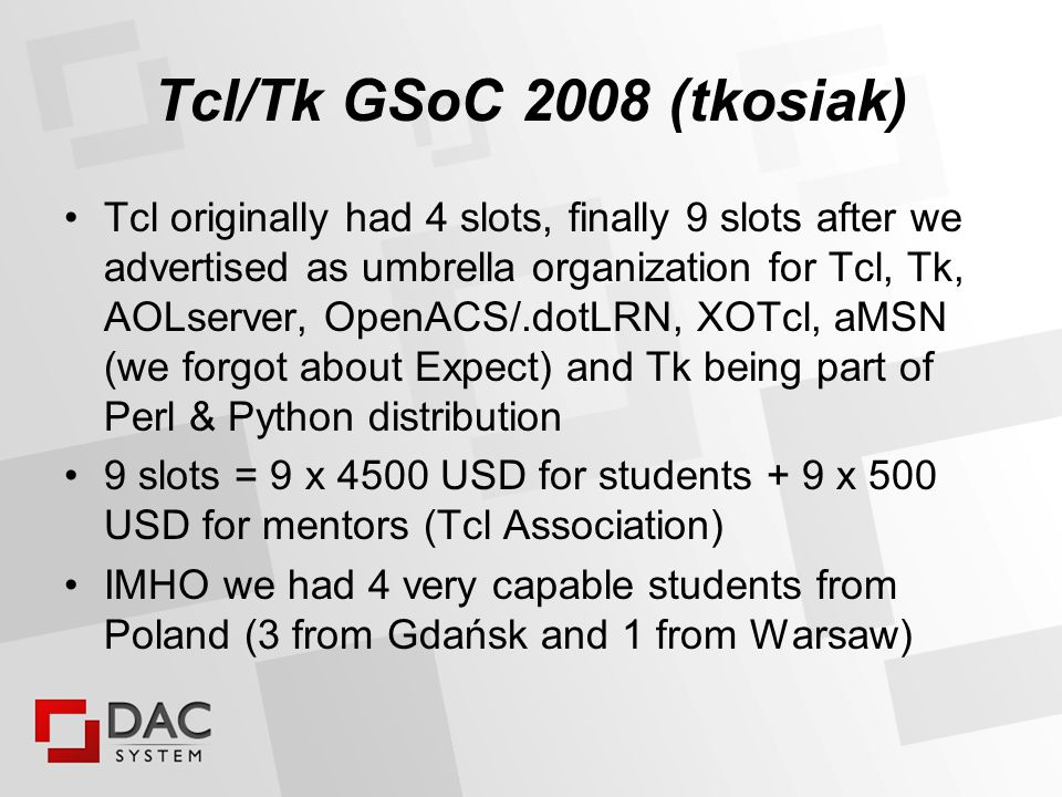 Tcl/Tk Printing Support (TkPrint) Student: Krzysztof (Krzysiek) Blicharski blicharski@gmail.com Mentor: Clif Flynt Url: http://www.assembla.com/wiki/show/tktopdfhttp://www.assembla.com/wiki/show/tktopdf pure Tcl implementation / C source studies introspects widgets graphical properties and gathers it nn dicts generates PDF from information in those dicts handles many widgets including canvas but not text widget information how widgets draws itself is duplicated in tktopdf tcl source code – derived from studies on C implementations does it support Tile.