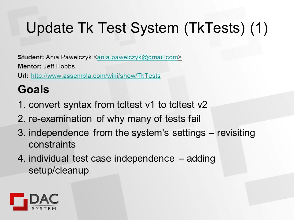 Update Tk Test System (TkTests) (2) Results Goal 1 is formally accomplished Goals 2..4 just scratched – see http://www.assembla.com/flows/flow/a_KwcurkGr3ztnab7jnrAJ http://www.assembla.com/flows/flow/a_KwcurkGr3ztnab7jnrAJ 65 out 110 test files is lastly touched by aniap http://tktoolkit.cvs.sourceforge.net/viewvc/tktoolkit/tk/tests/?sortby=author#dirlist http://tktoolkit.cvs.sourceforge.net/viewvc/tktoolkit/tk/tests/?sortby=author#dirlist person new to Tl/Tk cannot become tktest expert without extensive help from mentors maybe 50% of effort was spoiled no Tile tests touched – project was not called TtkTests (intended?)